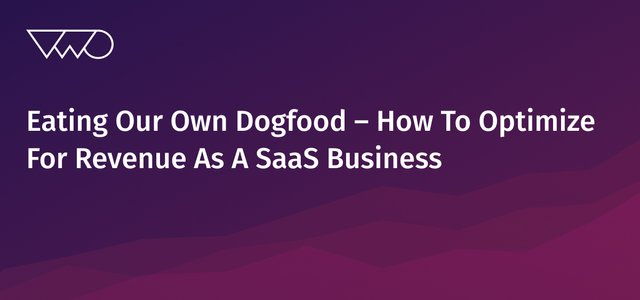 Eating Our Own Dogfood – How To Optimize For Revenue As A SaaS Business