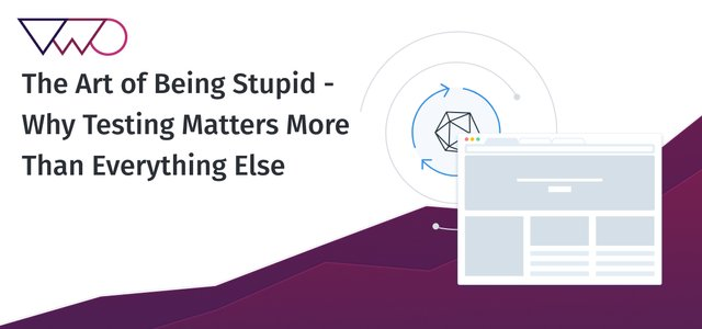 The Art of Being Stupid – Why Testing Matters More Than Everything Else